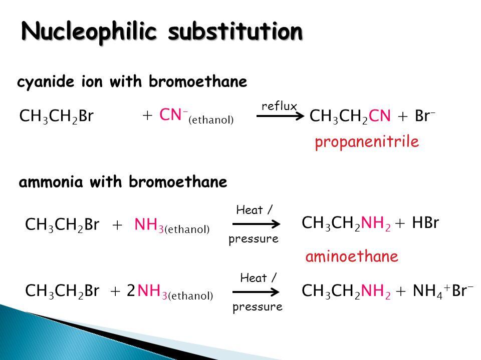 propanenitrile CH 3 CH 2 Br + CN - (ethanol) CH 3 CH 2 CN + Br - cyanide ion with bromoethane ammonia with bromoethane CH 3 CH 2 Br + NH 3(ethanol) CH