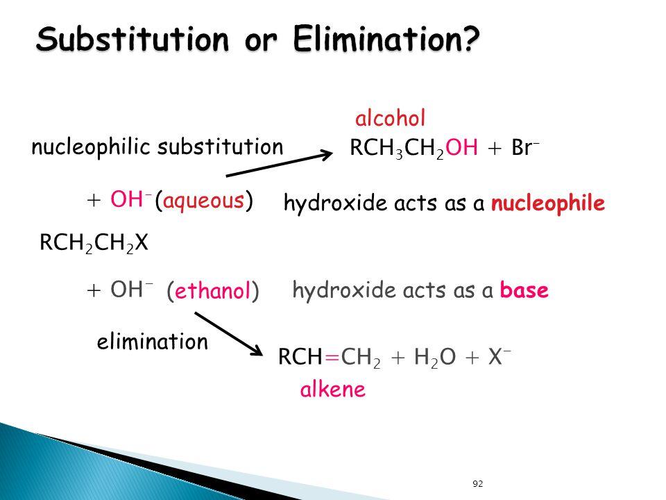 92 elimination + OH - RCH=CH 2 + H 2 O + X - (ethanol) nucleophilic substitution alcohol + OH - RCH 3 CH 2 OH + Br - (aqueous) RCH 2 CH 2 X alkene hyd