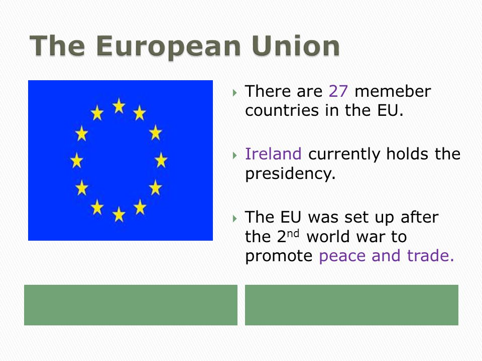  There are 27 memeber countries in the EU.  Ireland currently holds the presidency.