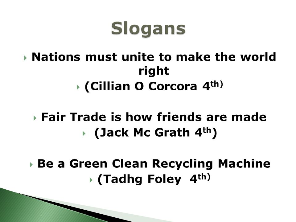  Nations must unite to make the world right  (Cillian O Corcora 4 th)  Fair Trade is how friends are made  (Jack Mc Grath 4 th )  Be a Green Clean Recycling Machine  (Tadhg Foley 4 th)