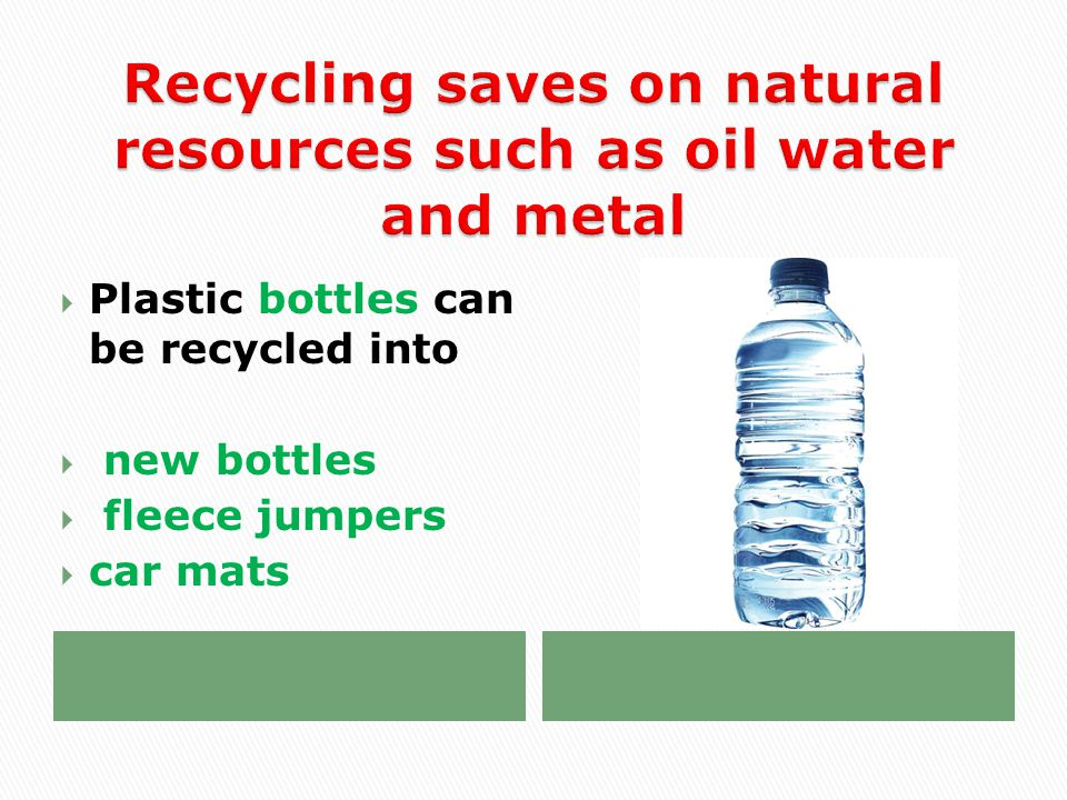  Plastic bottles can be recycled into  new bottles  fleece jumpers  car mats