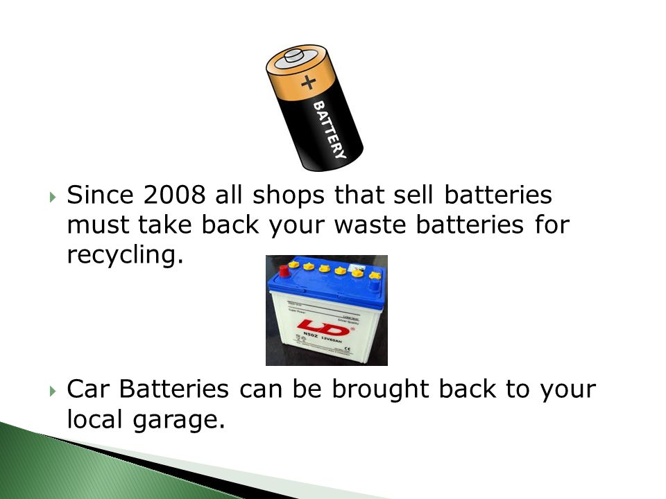  Since 2008 all shops that sell batteries must take back your waste batteries for recycling.