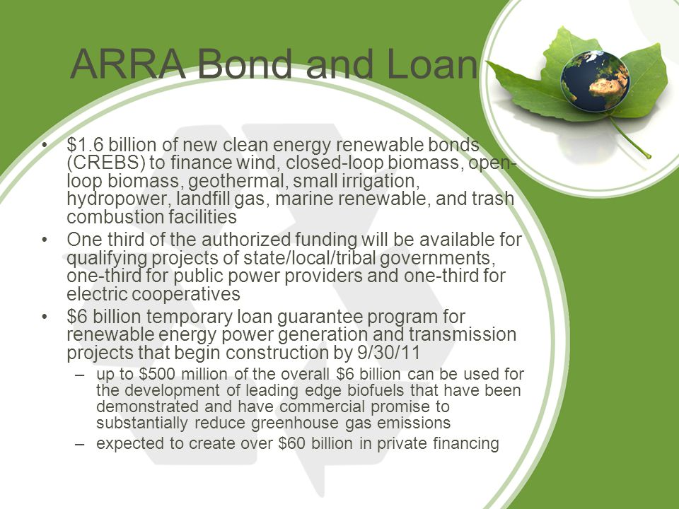 ARRA Bond and Loan $1.6 billion of new clean energy renewable bonds (CREBS) to finance wind, closed-loop biomass, open- loop biomass, geothermal, small irrigation, hydropower, landfill gas, marine renewable, and trash combustion facilities One third of the authorized funding will be available for qualifying projects of state/local/tribal governments, one-third for public power providers and one-third for electric cooperatives $6 billion temporary loan guarantee program for renewable energy power generation and transmission projects that begin construction by 9/30/11 –up to $500 million of the overall $6 billion can be used for the development of leading edge biofuels that have been demonstrated and have commercial promise to substantially reduce greenhouse gas emissions –expected to create over $60 billion in private financing