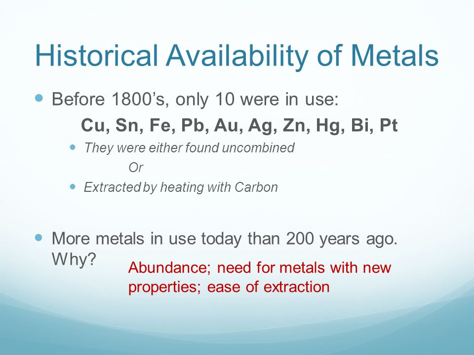 Historical Availability of Metals Before 1800's, only 10 were in use: Cu, Sn, Fe, Pb, Au, Ag, Zn, Hg, Bi, Pt They were either found uncombined Or Extracted by heating with Carbon More metals in use today than 200 years ago.