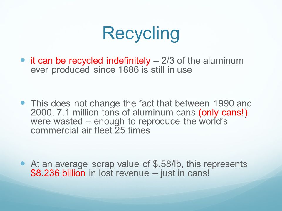 Recycling it can be recycled indefinitely – 2/3 of the aluminum ever produced since 1886 is still in use This does not change the fact that between 1990 and 2000, 7.1 million tons of aluminum cans (only cans!) were wasted – enough to reproduce the world's commercial air fleet 25 times At an average scrap value of $.58/lb, this represents $8.236 billion in lost revenue – just in cans!