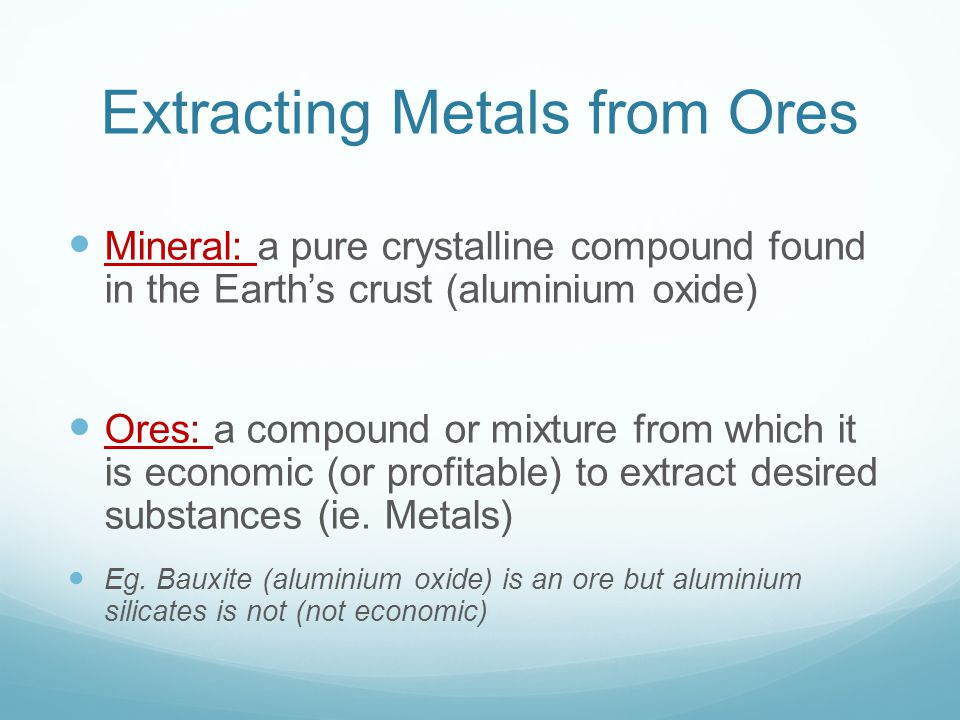 Extracting Metals from Ores 5 tonnes bauxite mined produces one tonne Aluminium Bauxite is crushed to obtain alumina mineral (Al 2 O 3 – aluminium oxide) Bauxite ore, a source of Al, is the most abundant element found in the earth s crust