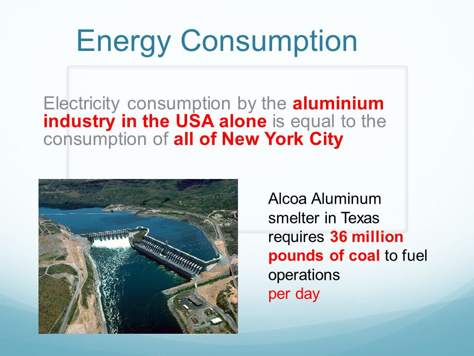 Energy Consumption Electricity consumption by the aluminium industry in the USA alone is equal to the consumption of all of New York City Alcoa Aluminum smelter in Texas requires 36 million pounds of coal to fuel operations per day