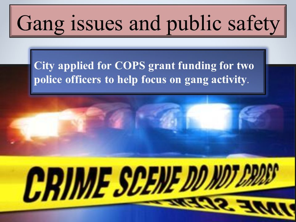 Gang issues and public safety City applied for COPS grant funding for two police officers to help focus on gang activity.