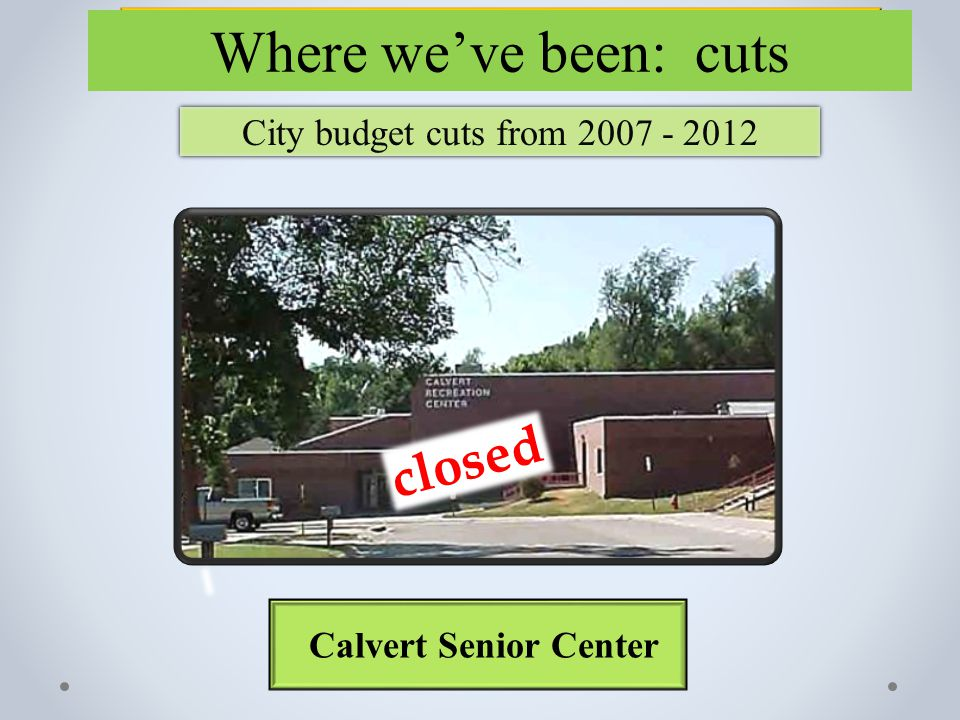 City budget cuts from 2007 - 2012 Calvert Senior Center Where we've been: cuts closed