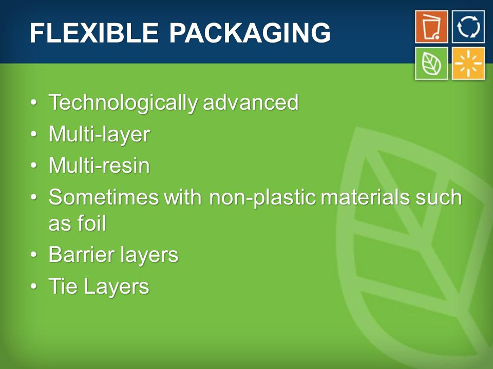 FLEXIBLE PACKAGING Technologically advancedTechnologically advanced Multi-layerMulti-layer Multi-resinMulti-resin Sometimes with non-plastic materials such as foilSometimes with non-plastic materials such as foil Barrier layersBarrier layers Tie LayersTie Layers