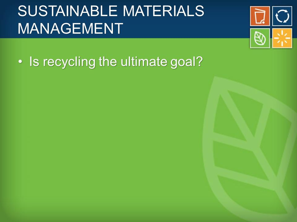 SUSTAINABLE MATERIALS MANAGEMENT Is recycling the ultimate goal Is recycling the ultimate goal