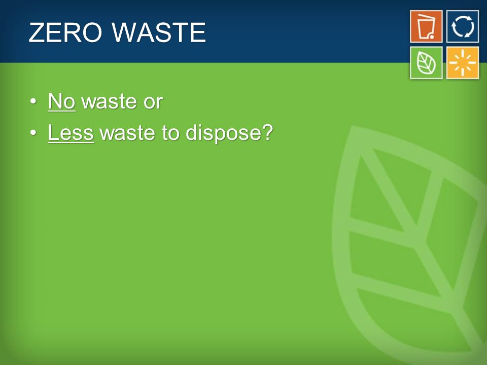 ZERO WASTE No waste orNo waste or Less waste to dispose?Less waste to dispose?