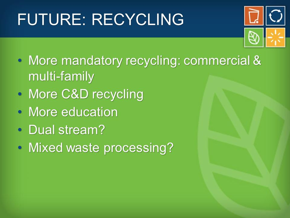 FUTURE: RECYCLING More mandatory recycling: commercial & multi-familyMore mandatory recycling: commercial & multi-family More C&D recyclingMore C&D recycling More educationMore education Dual stream?Dual stream.