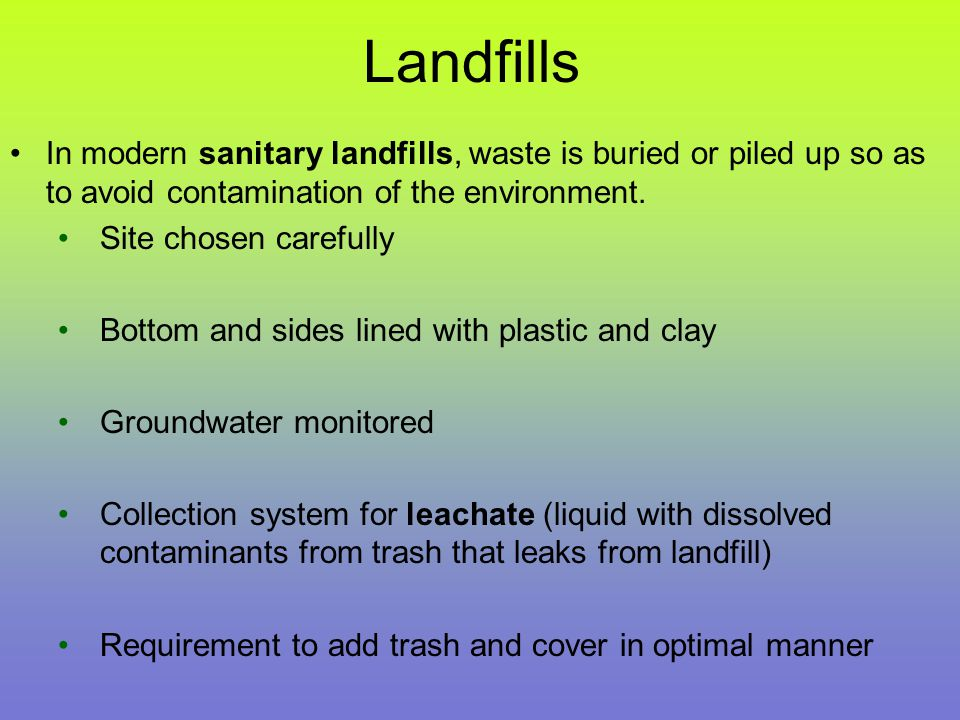 Landfills In modern sanitary landfills, waste is buried or piled up so as to avoid contamination of the environment.