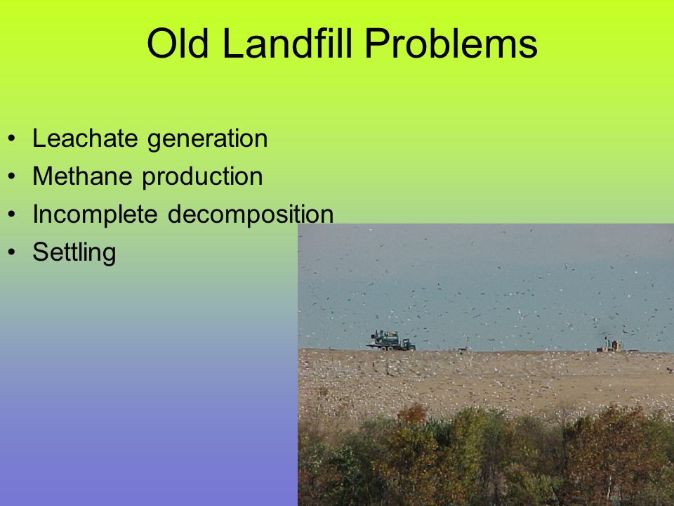Old Landfill Problems Leachate generation Methane production Incomplete decomposition Settling