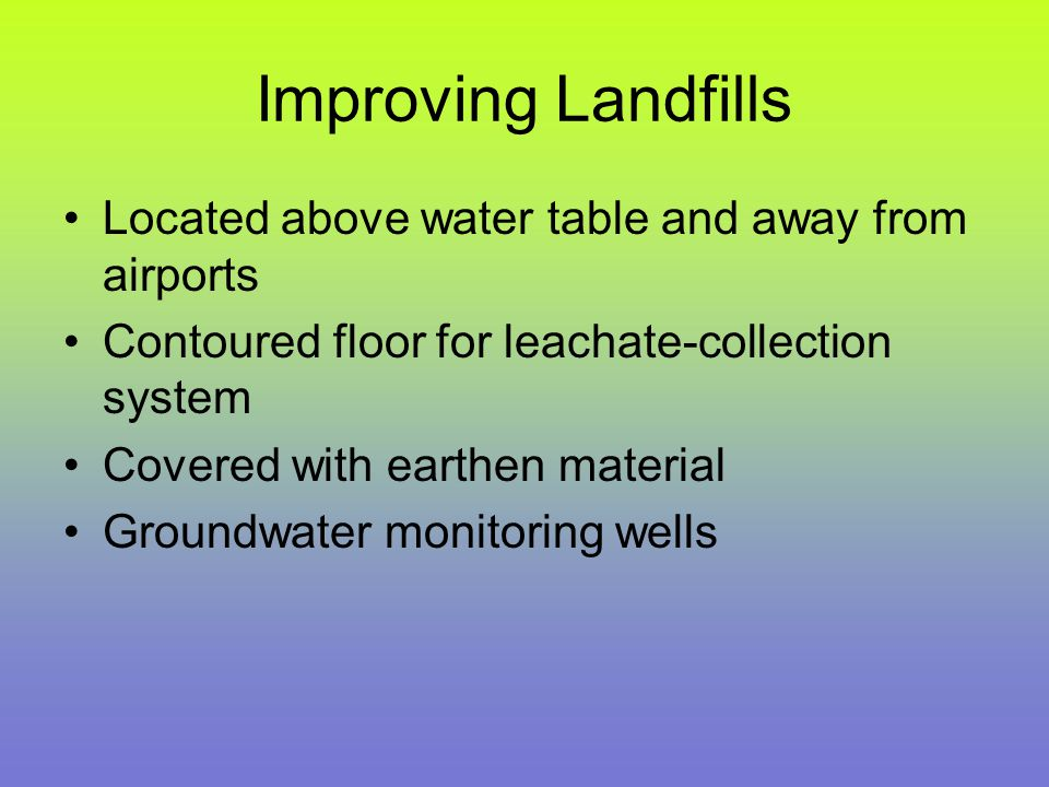 Improving Landfills Located above water table and away from airports Contoured floor for leachate-collection system Covered with earthen material Grou