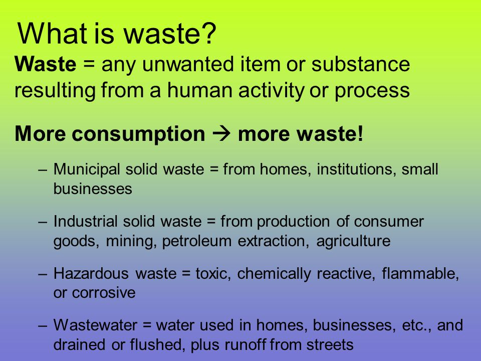 What is waste? Waste = any unwanted item or substance resulting from a human activity or process More consumption  more waste! –Municipal solid waste