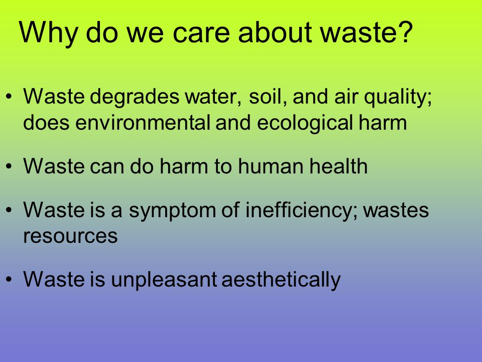 Why do we care about waste? Waste degrades water, soil, and air quality; does environmental and ecological harm Waste can do harm to human health Wast