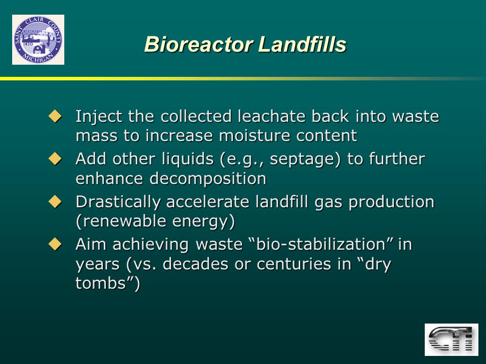 Bioreactor Landfills  Inject the collected leachate back into waste mass to increase moisture content  Add other liquids (e.g., septage) to further enhance decomposition  Drastically accelerate landfill gas production (renewable energy)  Aim achieving waste bio-stabilization in years (vs.