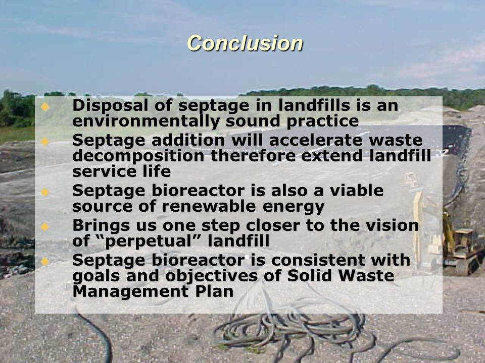 Conclusion  Disposal of septage in landfills is an environmentally sound practice  Septage addition will accelerate waste decomposition therefore extend landfill service life  Septage bioreactor is also a viable source of renewable energy  Brings us one step closer to the vision of perpetual landfill  Septage bioreactor is consistent with goals and objectives of Solid Waste Management Plan
