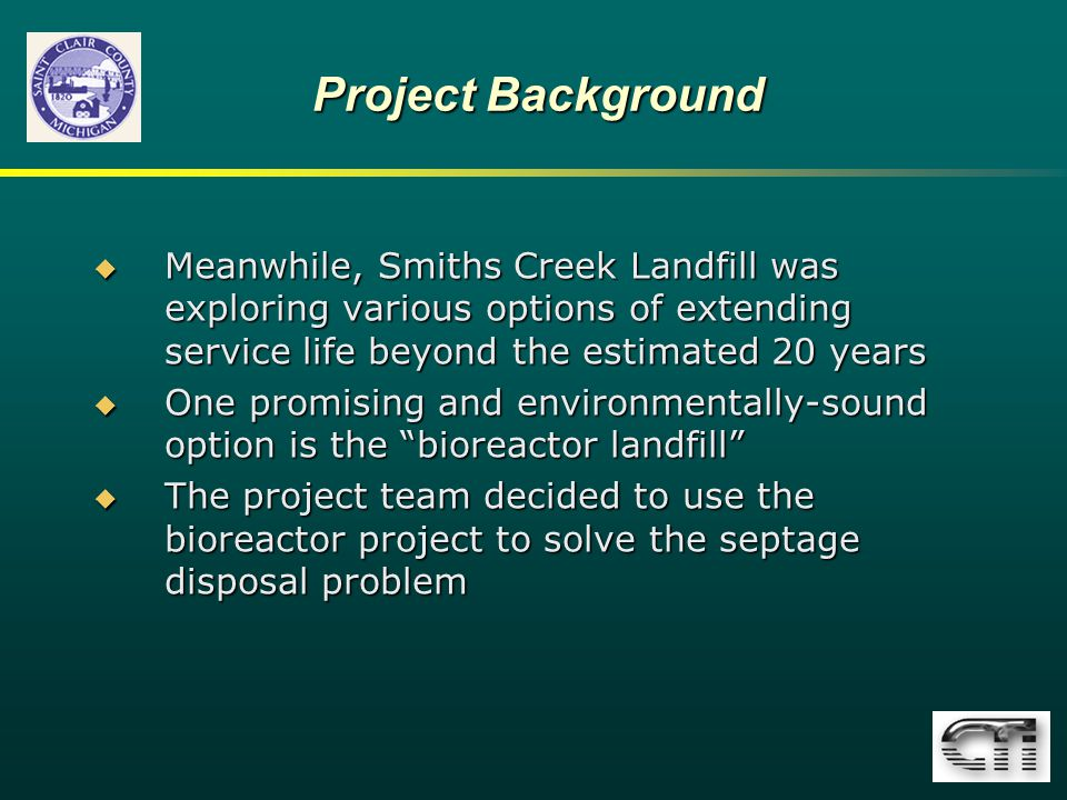 Project Background  Meanwhile, Smiths Creek Landfill was exploring various options of extending service life beyond the estimated 20 years  One promising and environmentally-sound option is the bioreactor landfill  The project team decided to use the bioreactor project to solve the septage disposal problem