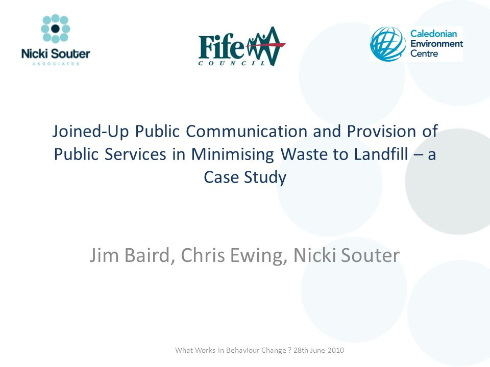 Joined-Up Public Communication and Provision of Public Services in Minimising Waste to Landfill – a Case Study Jim Baird, Chris Ewing, Nicki Souter Wh