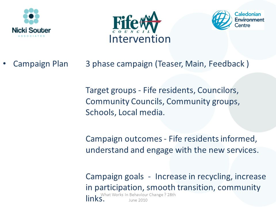 Intervention Campaign Plan 3 phase campaign (Teaser, Main, Feedback ) Target groups - Fife residents, Councilors, Community Councils, Community groups, Schools, Local media.