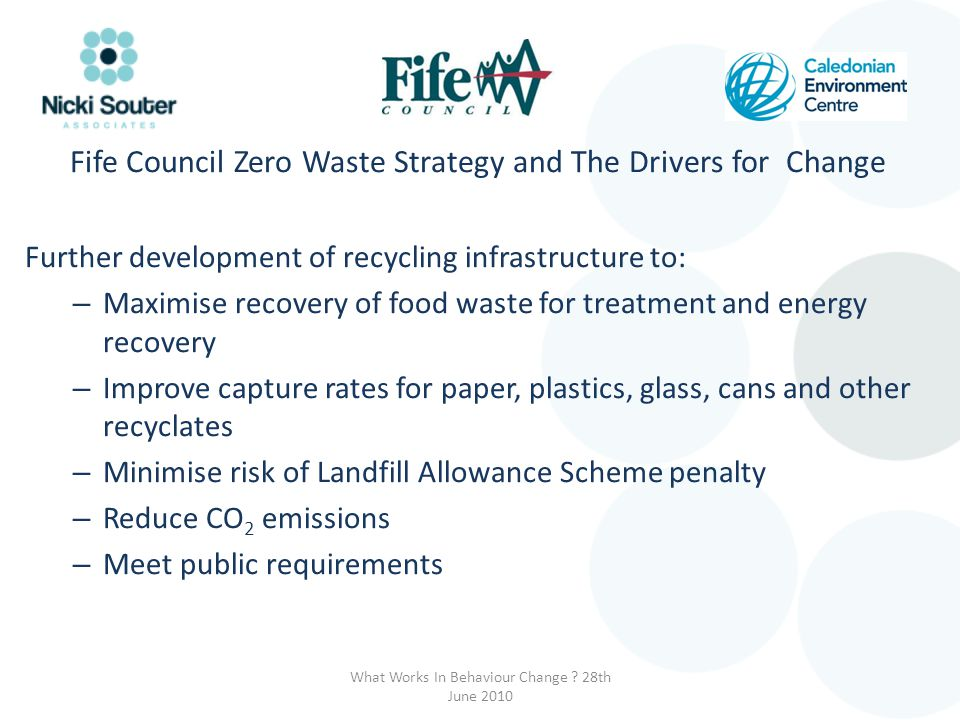 Fife Council Zero Waste Strategy and The Drivers for Change Further development of recycling infrastructure to: – Maximise recovery of food waste for treatment and energy recovery – Improve capture rates for paper, plastics, glass, cans and other recyclates – Minimise risk of Landfill Allowance Scheme penalty – Reduce CO 2 emissions – Meet public requirements What Works In Behaviour Change .