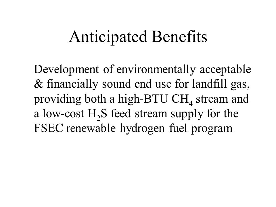 Anticipated Benefits Development of environmentally acceptable & financially sound end use for landfill gas, providing both a high-BTU CH 4 stream and a low-cost H 2 S feed stream supply for the FSEC renewable hydrogen fuel program