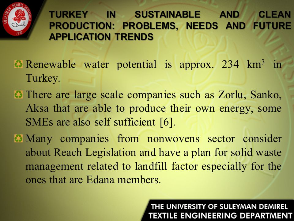 Renewable water potential is approx. 234 km 3 in Turkey. There are large scale companies such as Zorlu, Sanko, Aksa that are able to produce their own