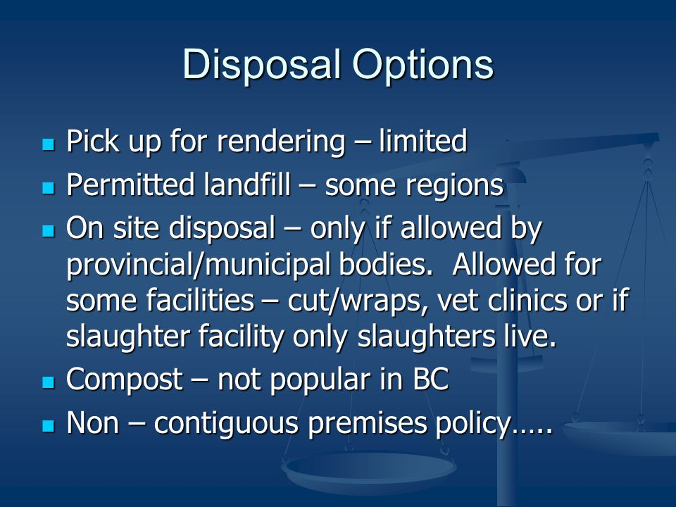 Disposal Options Pick up for rendering – limited Pick up for rendering – limited Permitted landfill – some regions Permitted landfill – some regions On site disposal – only if allowed by provincial/municipal bodies.
