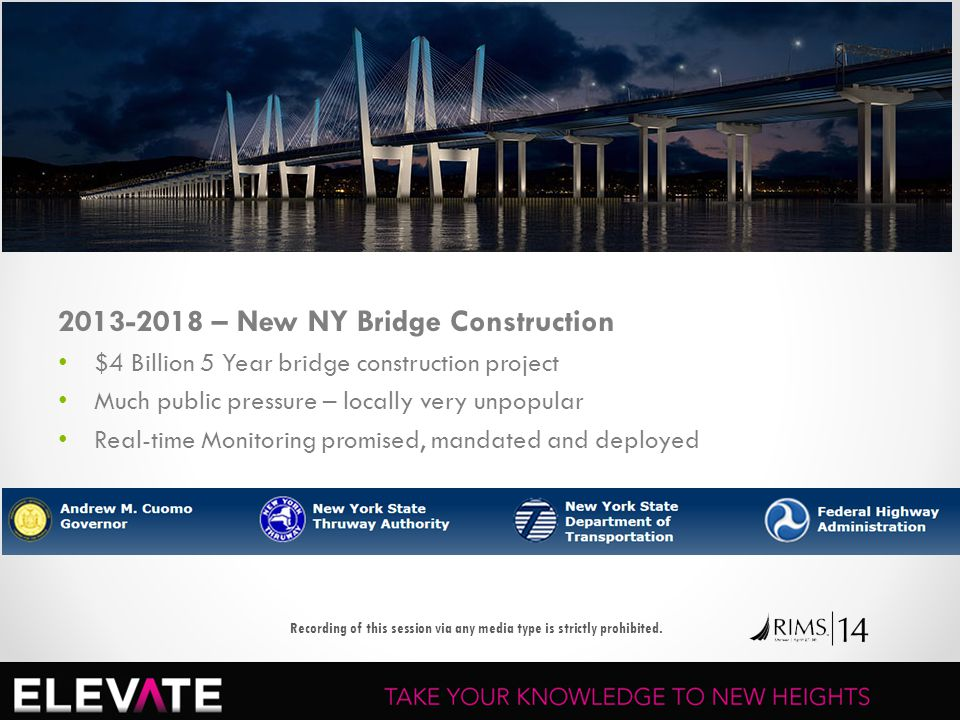 2013-2018 – New NY Bridge Construction $4 Billion 5 Year bridge construction project Much public pressure – locally very unpopular Real-time Monitoring promised, mandated and deployed Recording of this session via any media type is strictly prohibited.