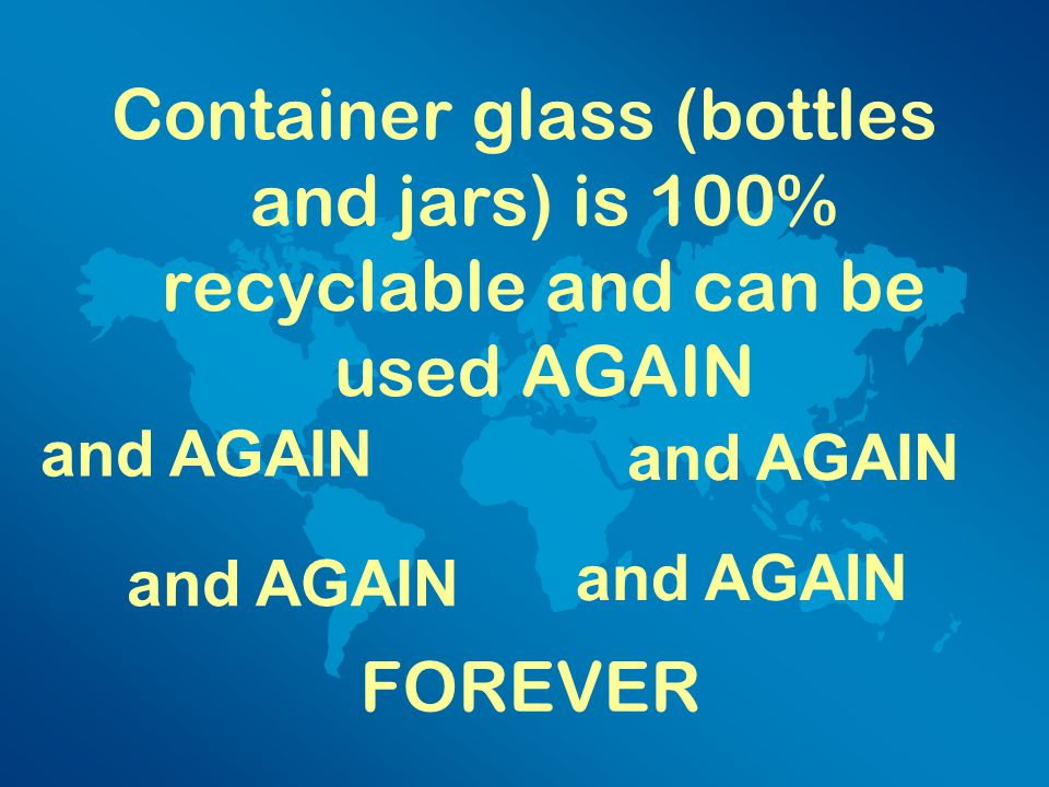 Container glass (bottles and jars) is 100% recyclable and can be used AGAIN FOREVER and AGAIN