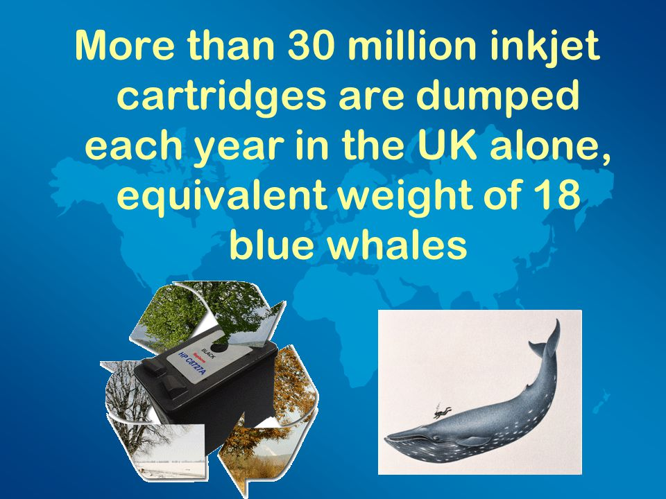 More than 30 million inkjet cartridges are dumped each year in the UK alone, equivalent weight of 18 blue whales