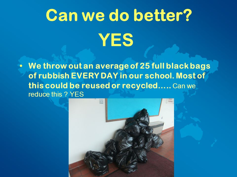 Can we do better. We throw out an average of 25 full black bags of rubbish EVERY DAY in our school.