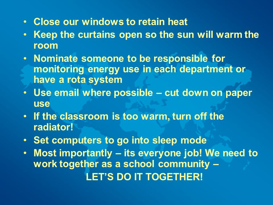 Close our windows to retain heat Keep the curtains open so the sun will warm the room Nominate someone to be responsible for monitoring energy use in each department or have a rota system Use email where possible – cut down on paper use If the classroom is too warm, turn off the radiator.
