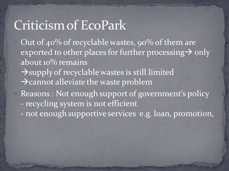 Out of 40% of recyclable wastes, 90% of them are exported to other places for further processing  only about 10% remains  supply of recyclable wastes is still limited  cannot alleviate the waste problem Reasons : Not enough support of government's policy - recycling system is not efficient - not enough supportive services e.g.