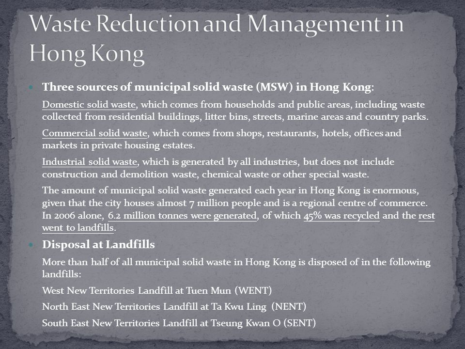 Three sources of municipal solid waste (MSW) in Hong Kong: Domestic solid waste, which comes from households and public areas, including waste collected from residential buildings, litter bins, streets, marine areas and country parks.