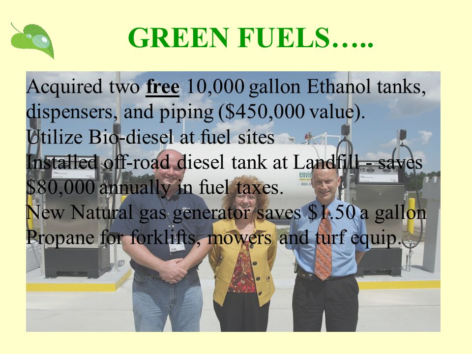 GREEN FUELS….. Acquired two free 10,000 gallon Ethanol tanks, dispensers, and piping ($450,000 value). Utilize Bio-diesel at fuel sites Installed off-