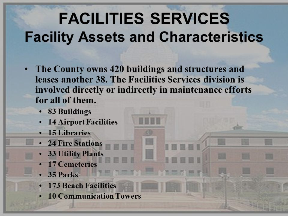 FACILITIES SERVICES Facility Assets and Characteristics The County owns 420 buildings and structures and leases another 38.