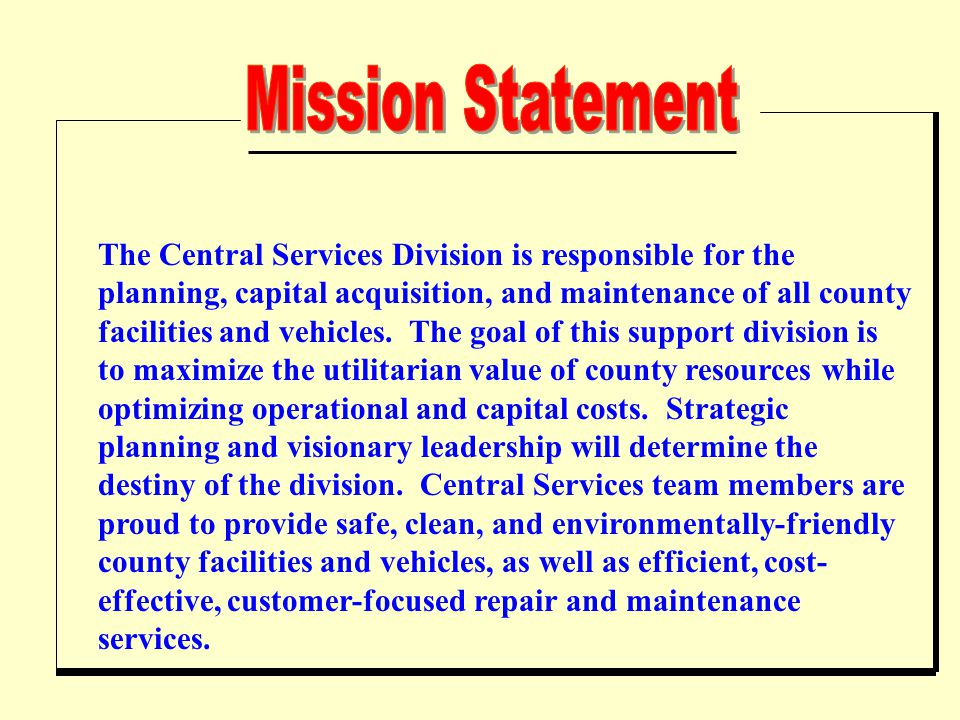 The Central Services Division is responsible for the planning, capital acquisition, and maintenance of all county facilities and vehicles.
