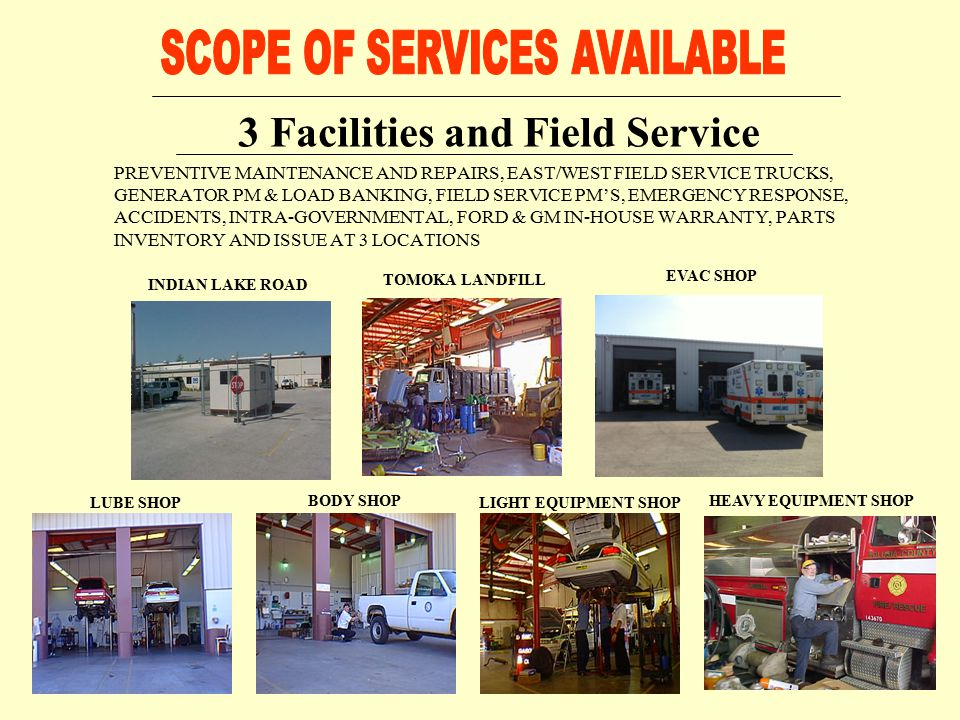 PREVENTIVE MAINTENANCE AND REPAIRS, EAST/WEST FIELD SERVICE TRUCKS, GENERATOR PM & LOAD BANKING, FIELD SERVICE PM'S, EMERGENCY RESPONSE, ACCIDENTS, INTRA-GOVERNMENTAL, FORD & GM IN-HOUSE WARRANTY, PARTS INVENTORY AND ISSUE AT 3 LOCATIONS 3 Facilities and Field Service INDIAN LAKE ROAD TOMOKA LANDFILL LIGHT EQUIPMENT SHOP BODY SHOPHEAVY EQUIPMENT SHOP LUBE SHOP EVAC SHOP