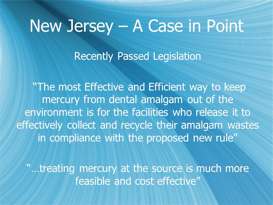 New Jersey – A Case in Point Recently Passed Legislation The most Effective and Efficient way to keep mercury from dental amalgam out of the environment is for the facilities who release it to effectively collect and recycle their amalgam wastes in compliance with the proposed new rule …treating mercury at the source is much more feasible and cost effective Recently Passed Legislation The most Effective and Efficient way to keep mercury from dental amalgam out of the environment is for the facilities who release it to effectively collect and recycle their amalgam wastes in compliance with the proposed new rule …treating mercury at the source is much more feasible and cost effective
