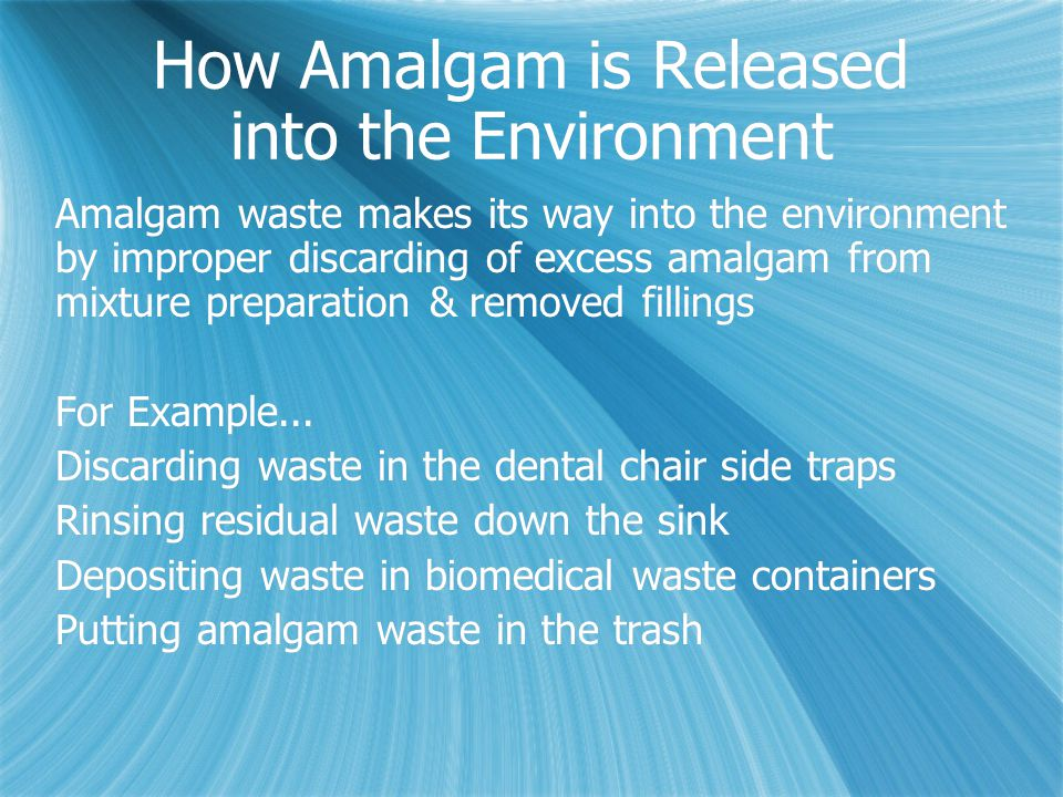 How Amalgam is Released into the Environment Amalgam waste makes its way into the environment by improper discarding of excess amalgam from mixture preparation & removed fillings For Example...