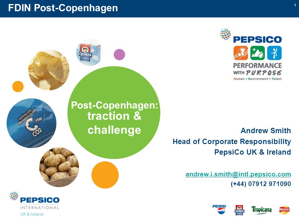 1 Post-Copenhagen: traction & challenge FDIN Post-Copenhagen Andrew Smith Head of Corporate Responsibility PepsiCo UK & Ireland andrew.i.smith@intl.pepsico.com@intl.pepsico.com (+44) 07912 971090