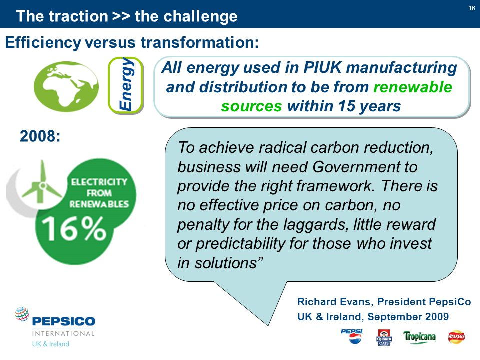 16 The traction >> the challenge All energy used in PIUK manufacturing and distribution to be from renewable sources within 15 years All energy used in PIUK manufacturing and distribution to be from renewable sources within 15 years Energy To achieve radical carbon reduction, business will need Government to provide the right framework.