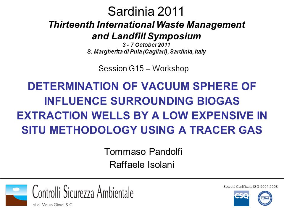 DETERMINATION OF VACUUM SPHERE OF INFLUENCE SURROUNDING BIOGAS EXTRACTION WELLS BY A LOW EXPENSIVE IN SITU METHODOLOGY USING A TRACER GAS Tommaso Pandolfi Raffaele Isolani Società Certificata ISO 9001:2008 Sardinia 2011 Thirteenth International Waste Management and Landfill Symposium 3 - 7 October 2011 S.