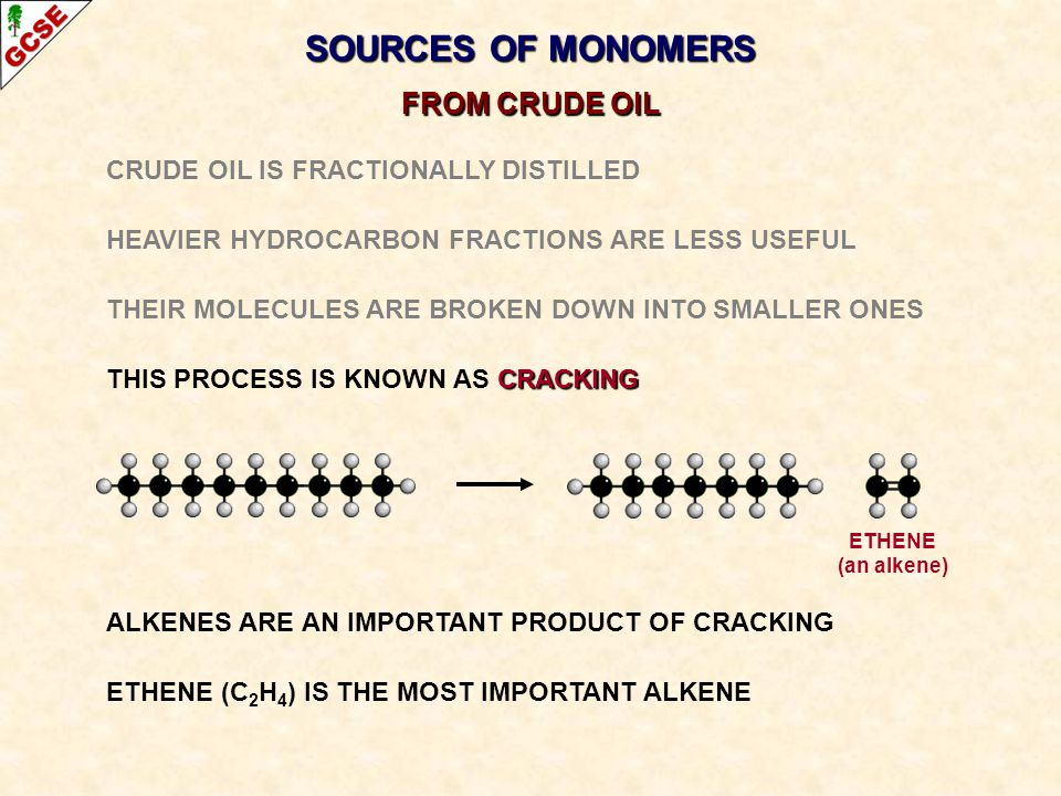 SOURCES OF MONOMERS FROM CRUDE OIL CRUDE OIL IS FRACTIONALLY DISTILLED HEAVIER HYDROCARBON FRACTIONS ARE LESS USEFUL THEIR MOLECULES ARE BROKEN DOWN I