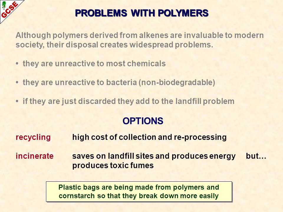 Although polymers derived from alkenes are invaluable to modern society, their disposal creates widespread problems. they are unreactive to most chemi