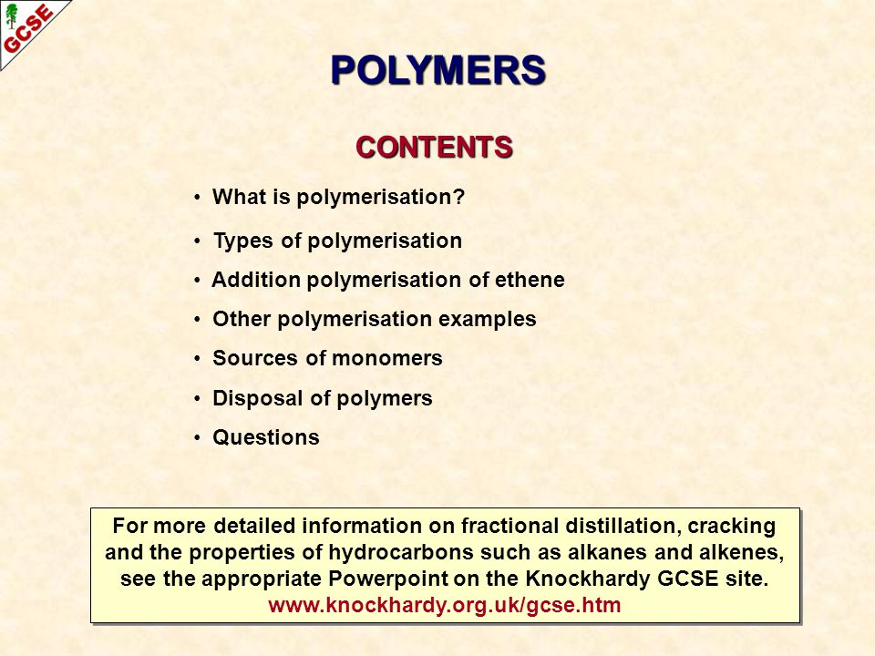 CONTENTS CONTENTS What is polymerisation? Types of polymerisation Addition polymerisation of ethene Other polymerisation examples Sources of monomers